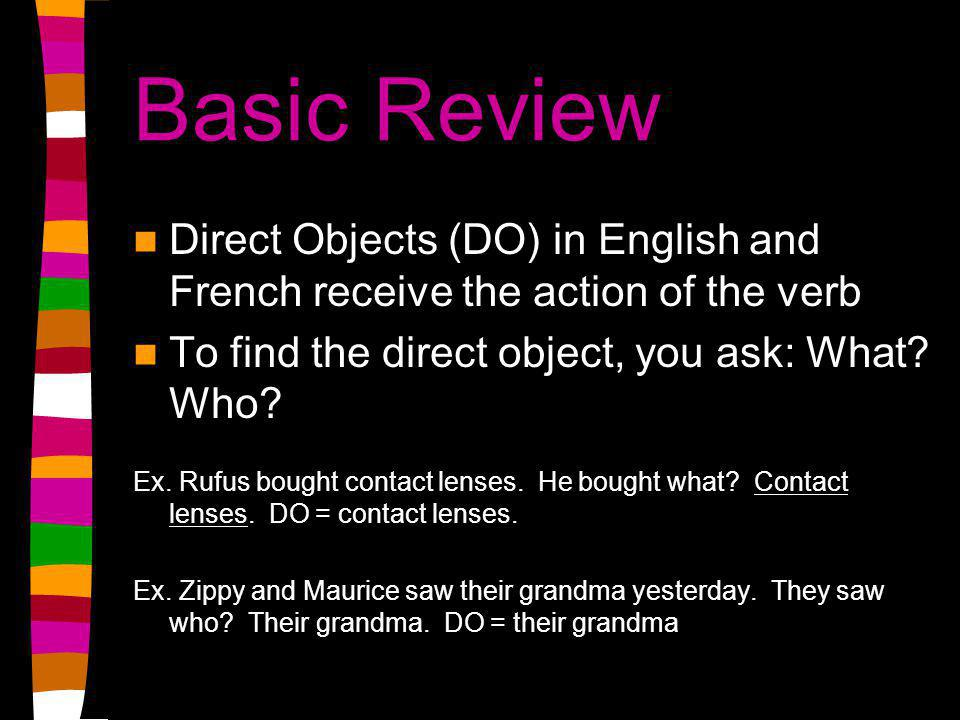 subject + verb + what? or who? Answer to What? Or Who? = direct object (DO)