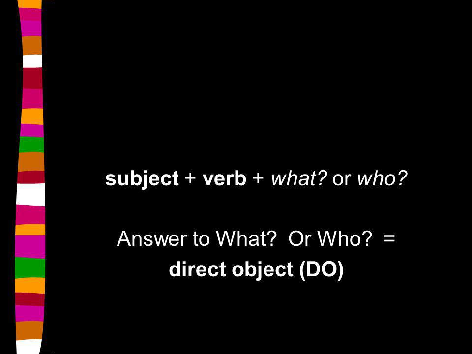 subject + verb + what or who Answer to What Or Who = direct object (DO)