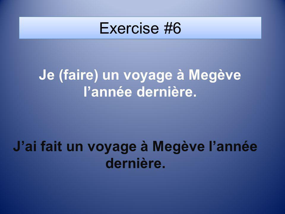 Exercise #6 Je (faire) un voyage à Megève lannée dernière. Jai fait un voyage à Megève lannée dernière.