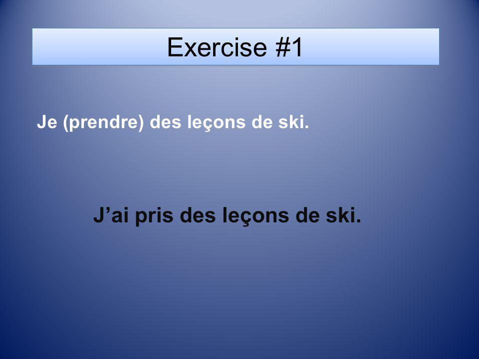 Exercise #1 Je (prendre) des leçons de ski. Jai pris des leçons de ski.