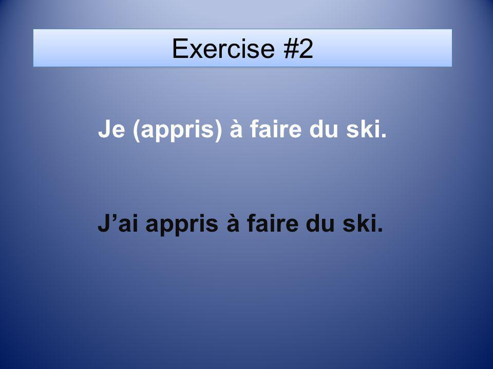 Exercise #2 Je (appris) à faire du ski. Jai appris à faire du ski.