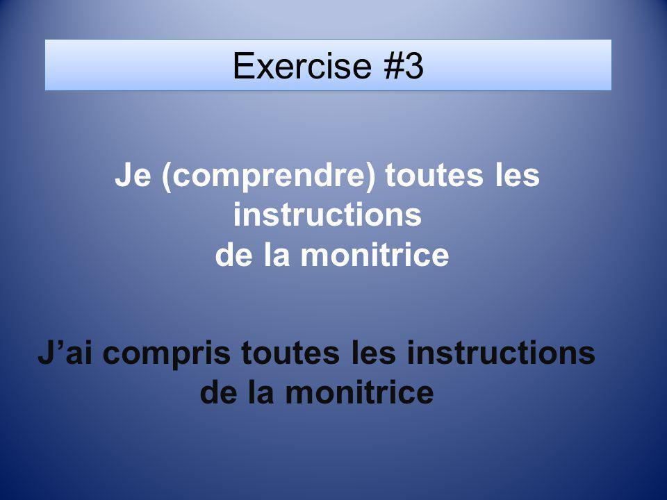 Exercise #3 Je (comprendre) toutes les instructions de la monitrice Jai compris toutes les instructions de la monitrice