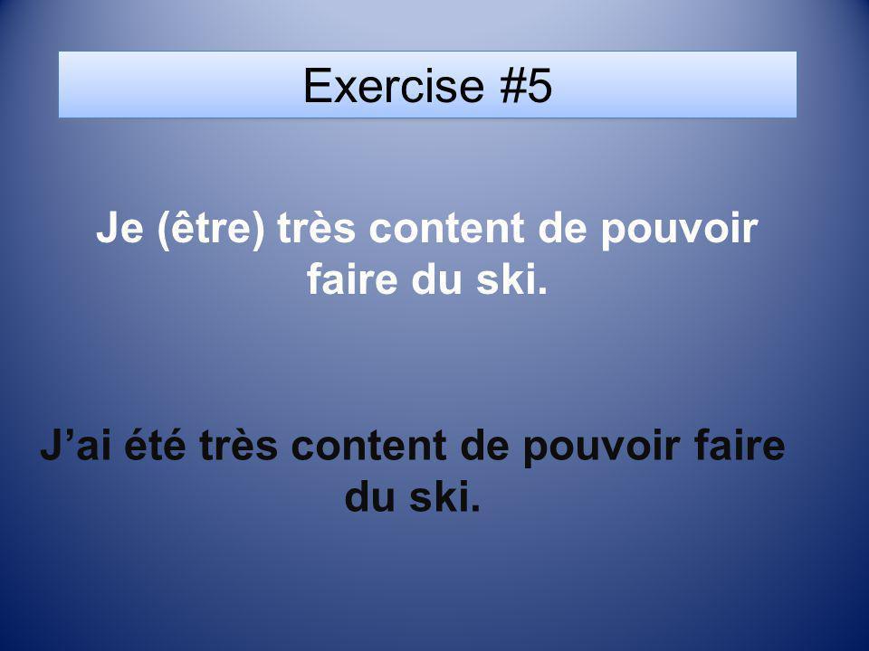 Exercise #5 Je (être) très content de pouvoir faire du ski. Jai été très content de pouvoir faire du ski.