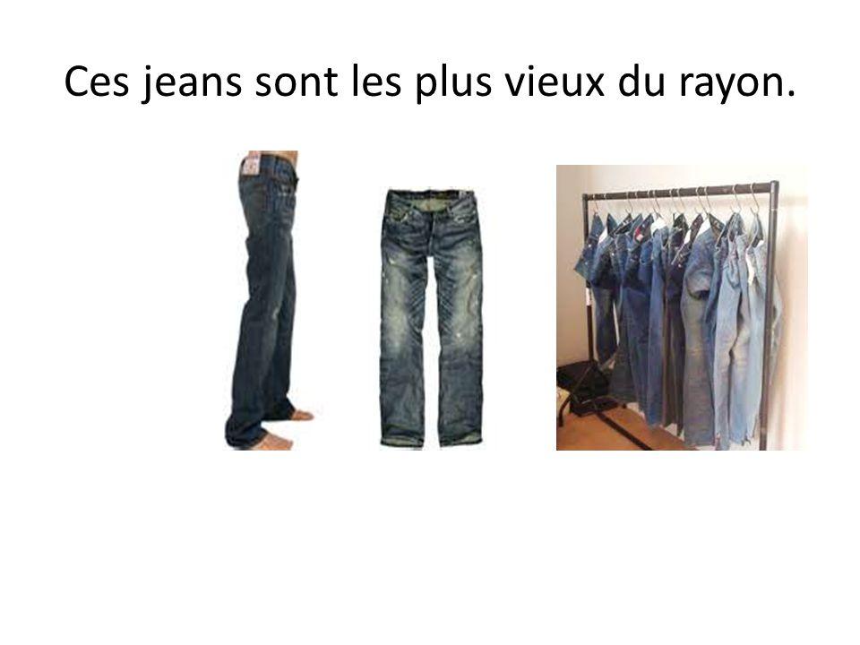 Ces jeans sont les plus vieux du rayon.
