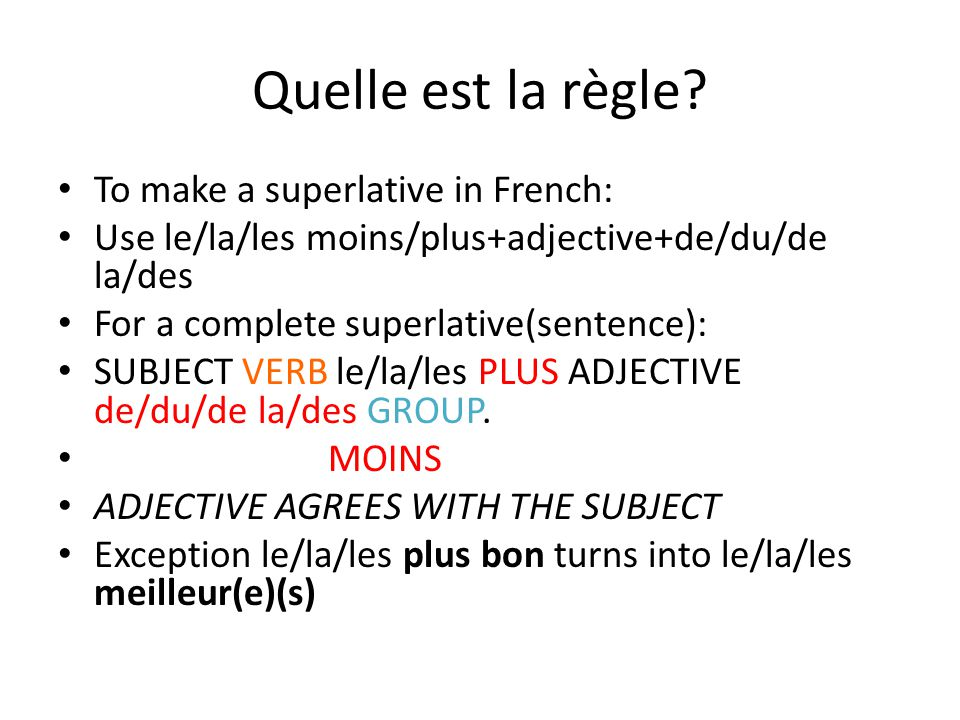 Quelle est la règle? To make a superlative in French: Use le/la/les moins/plus+adjective+de/du/de la/des For a complete superlative(sentence): SUBJECT