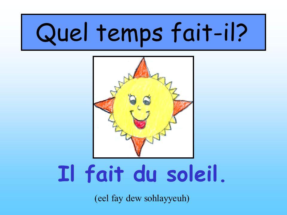 Quel temps fait-il? Il fait du soleil. (eel fay dew sohlayyeuh)