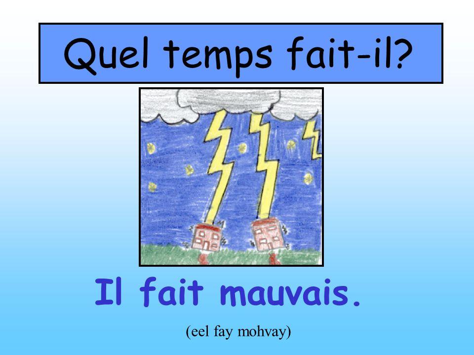 Quel temps fait-il? Il fait mauvais. (eel fay mohvay)
