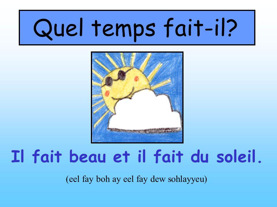 Quel temps fait-il? Il fait beau et il fait du soleil. (eel fay boh ay eel fay dew sohlayyeu)