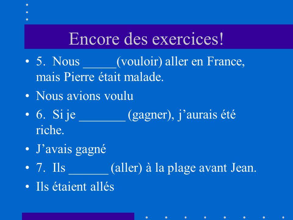 Encore des exercices! 5. Nous _____(vouloir) aller en France, mais Pierre était malade. Nous avions voulu 6. Si je _______ (gagner), jaurais été riche