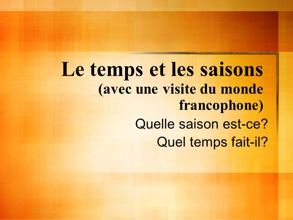 Le temps et les saisons (avec une visite du monde francophone) Quelle saison est-ce? Quel temps fait-il?