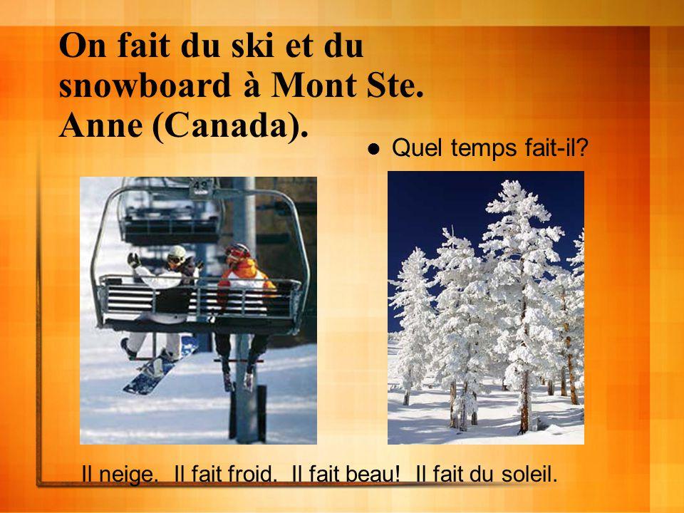 On fait du ski et du snowboard à Mont Ste. Anne (Canada). Quel temps fait-il? Il neige. Il fait froid. Il fait beau! Il fait du soleil.