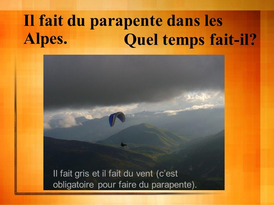 Il fait du parapente dans les Alpes. Quel temps fait-il? Il fait gris et il fait du vent (cest obligatoire pour faire du parapente).