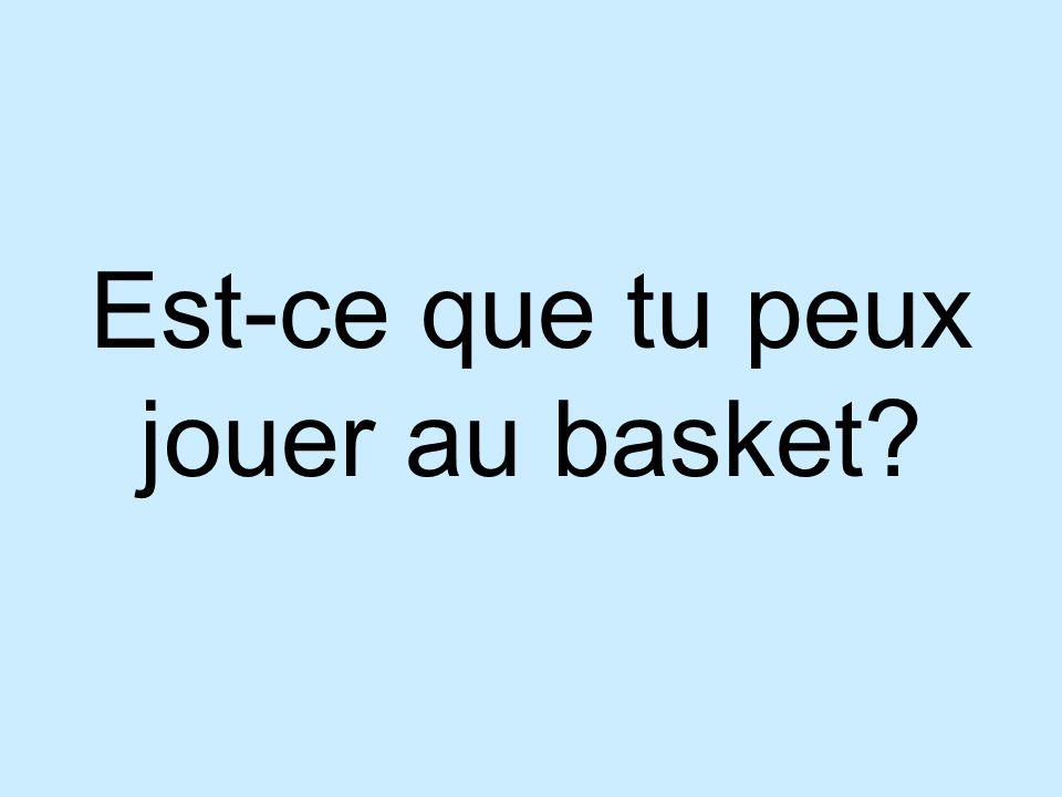 Est-ce que tu peux jouer au basket?