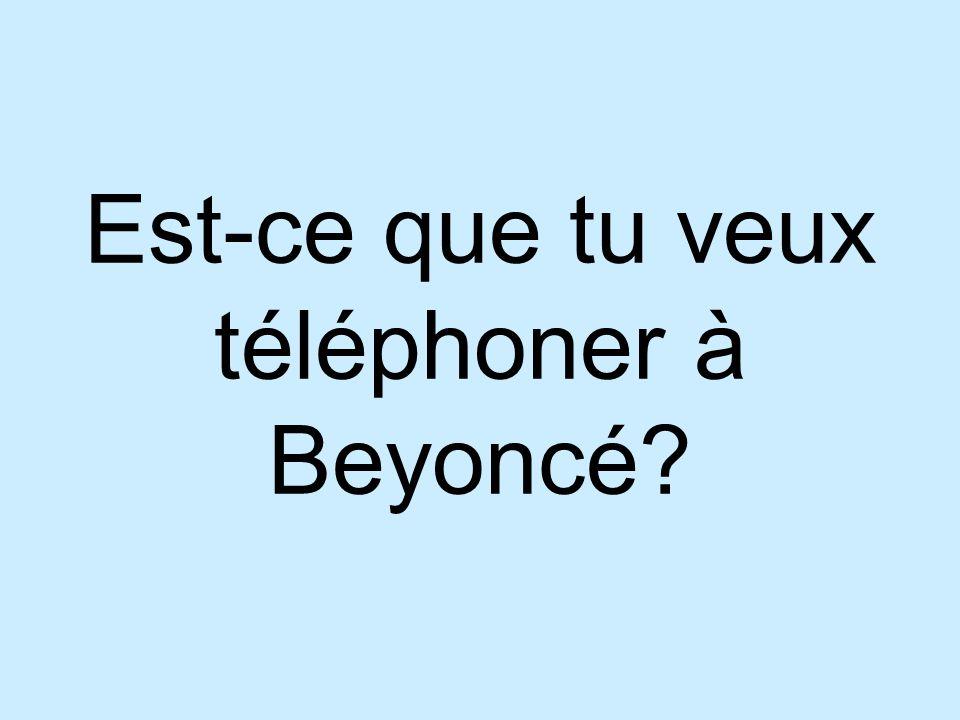Est-ce que tu veux téléphoner à Beyoncé?