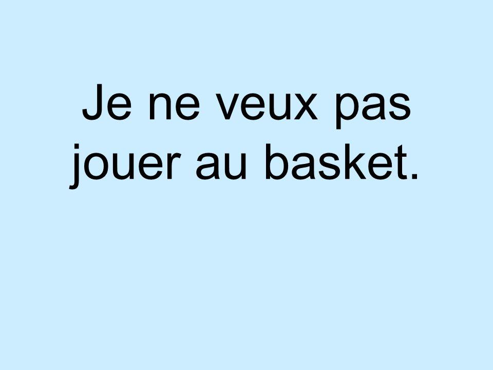 Je ne veux pas jouer au basket.