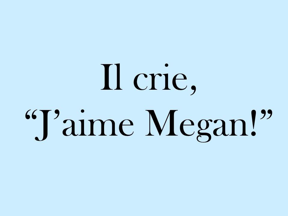 Il crie, Jaime Megan!