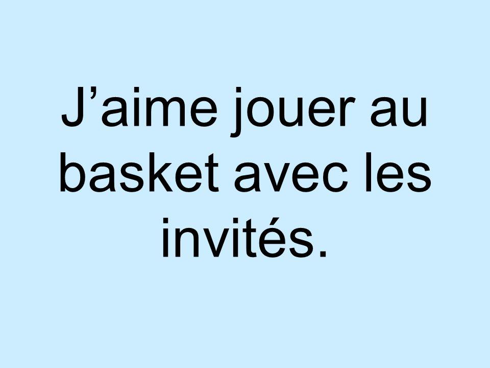 Jaime jouer au basket avec les invités.
