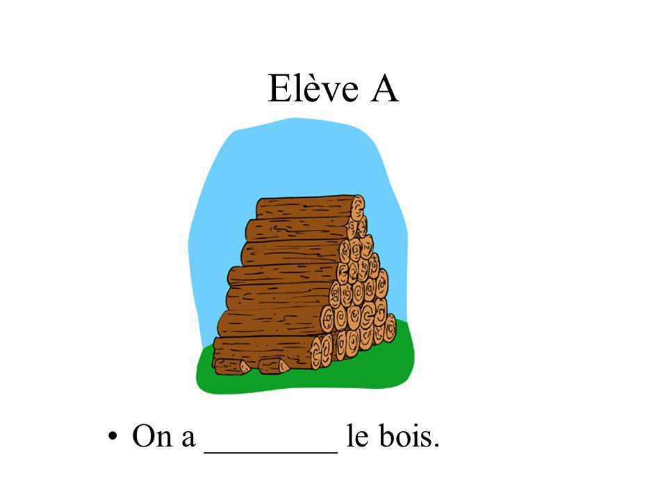 Elève A On a ________ le bois.