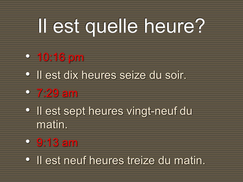 Il est quelle heure. 10:16 pm Il est dix heures seize du soir.