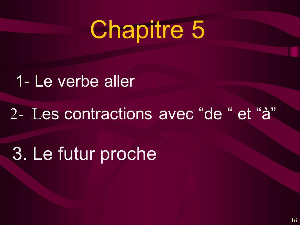16 Chapitre 5 1- Le verbe aller 2- L es contractions avec de et à 3. Le futur proche