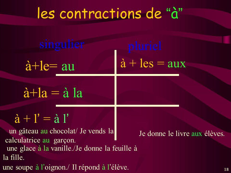 18 les contractions de à singulier à+le= au à+la = à la à + les = aux à + l = à l pluriel un gâteau au chocolat/ Je vends la calculatrice au garçon. u