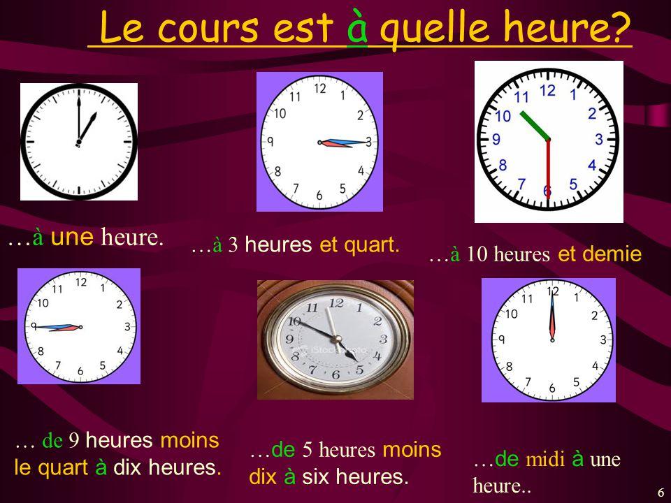 66 Le cours est à quelle heure? …à une heure. …à 3 heures et quart. …à 10 heures et demie … de 9 heures moins le quart à dix heures. … de 5 heures moi
