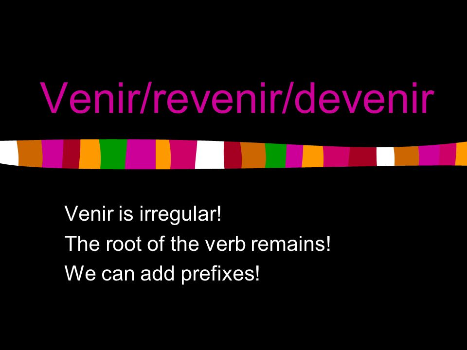 Basic Review Irregular verbs must be memorized.Memorize the root verb VENIR.