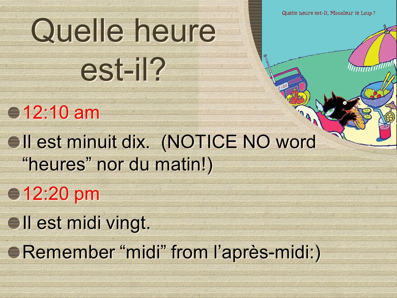 Quelle heure est-il? 12:10 am Il est minuit dix. (NOTICE NO word heures nor du matin!) 12:20 pm Il est midi vingt. Remember midi from laprès-midi:) 12