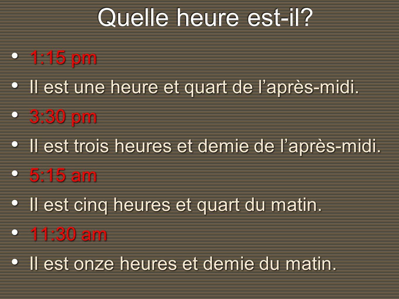 Quelle heure est-il? Quelle heure est-il? 1:15 pm Il est une heure et quart de laprès-midi. 3:30 pm Il est trois heures et demie de laprès-midi. 5:15