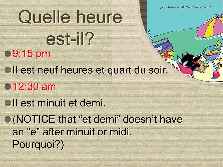 Quelle heure est-il? 9:15 pm Il est neuf heures et quart du soir. 12:30 am Il est minuit et demi. (NOTICE that et demi doesnt have an e after minuit o