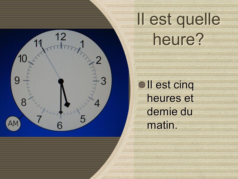 Il est quelle heure? Il est cinq heures et demie du matin. Il est cinq heures et demie du matin.