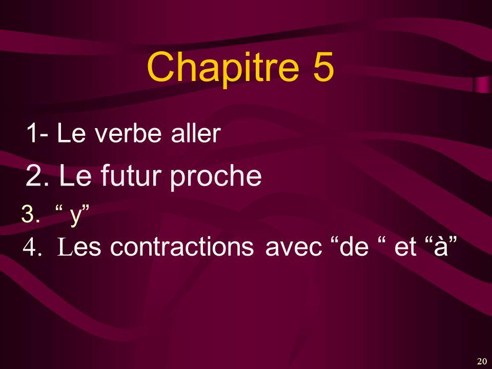 20 Chapitre 5 1- Le verbe aller 4. L es contractions avec de et à 2. Le futur proche 3. y
