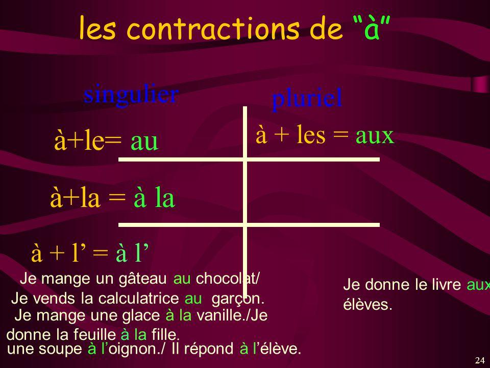 24 les contractions de à singulier à+le= au à+la = à la à + les = aux à + l = à l pluriel Je mange un gâteau au chocolat/ Je vends la calculatrice au garçon.