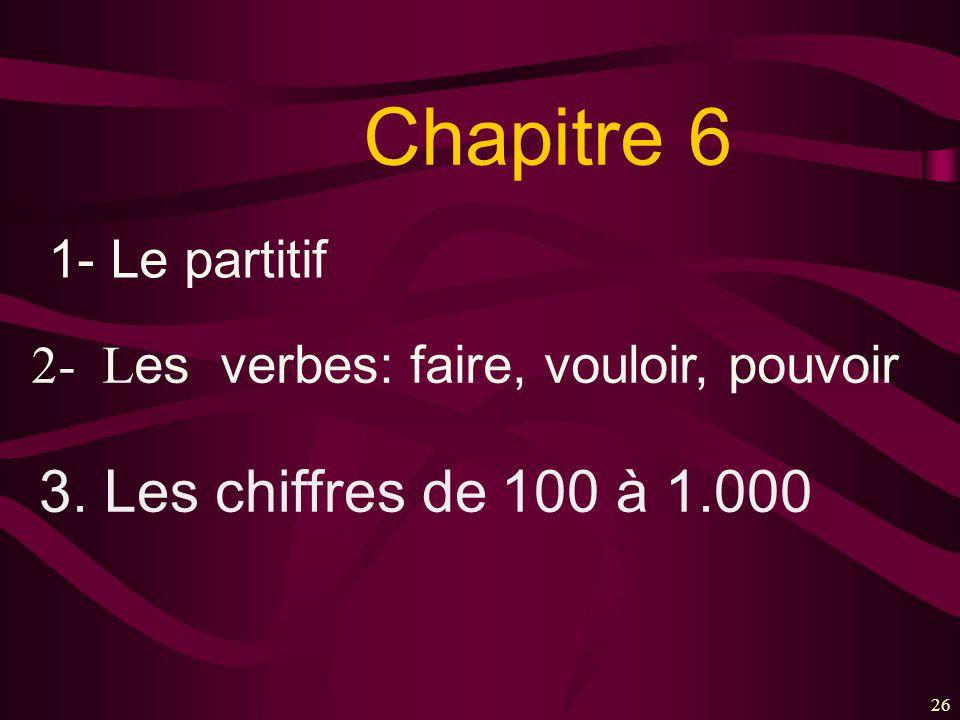 26 Chapitre 6 1- Le partitif 2- L es verbes: faire, vouloir, pouvoir 3. Les chiffres de 100 à 1.000