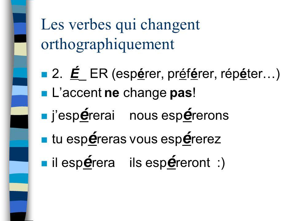 Les verbes qui changent orthographiquement n 2. É_ ER (espérer, préférer, répéter…) n Laccent ne change pas! n jesp é rerainous esp é rerons n tu esp