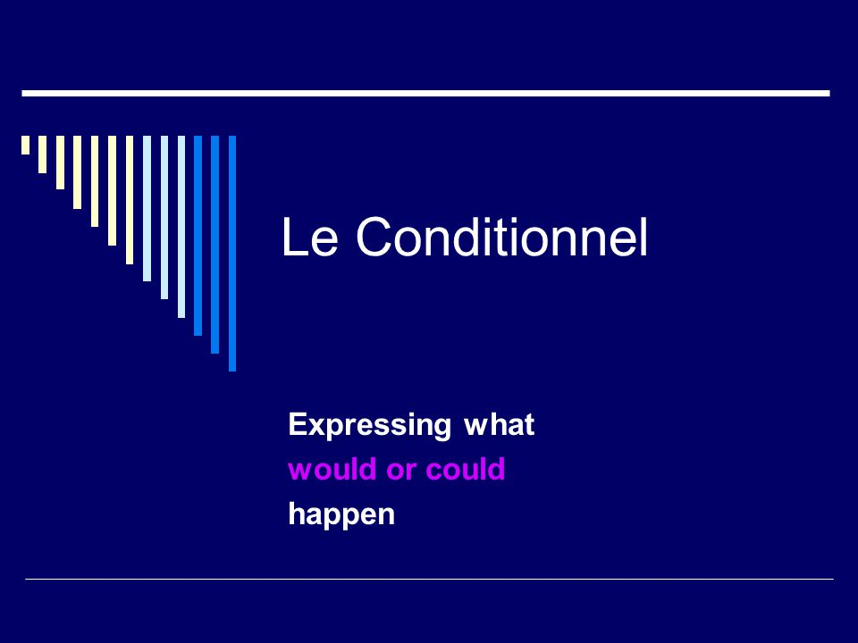 Le Conditionnel Expressing what would or could happen