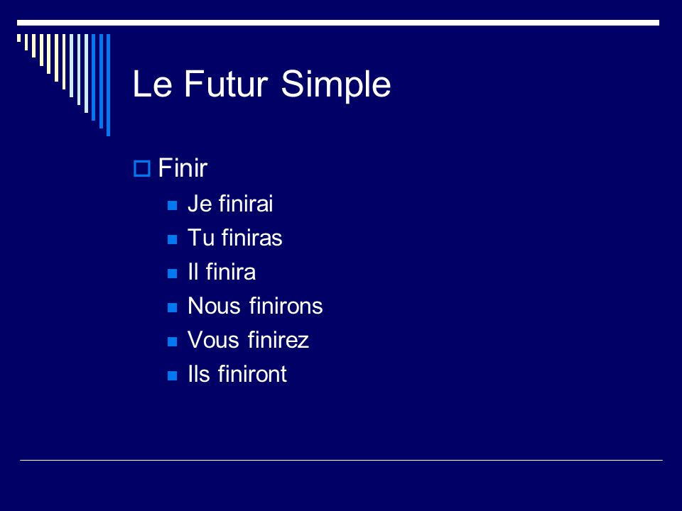 Le Futur Simple Finir Je finirai Tu finiras Il finira Nous finirons Vous finirez Ils finiront