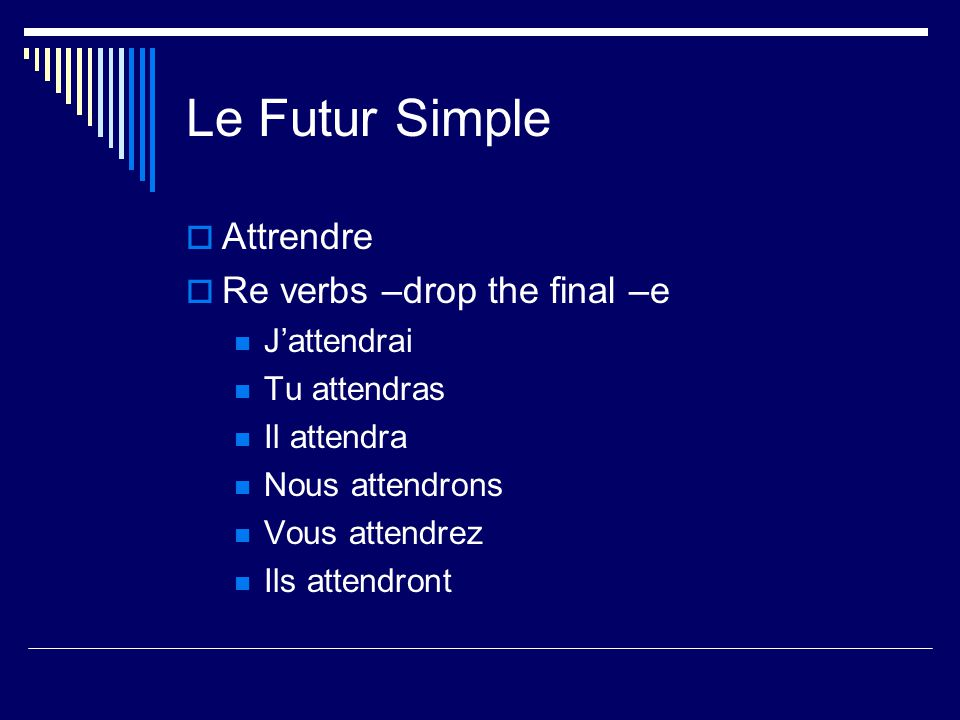 Le Futur Simple Attrendre Re verbs –drop the final –e Jattendrai Tu attendras Il attendra Nous attendrons Vous attendrez Ils attendront