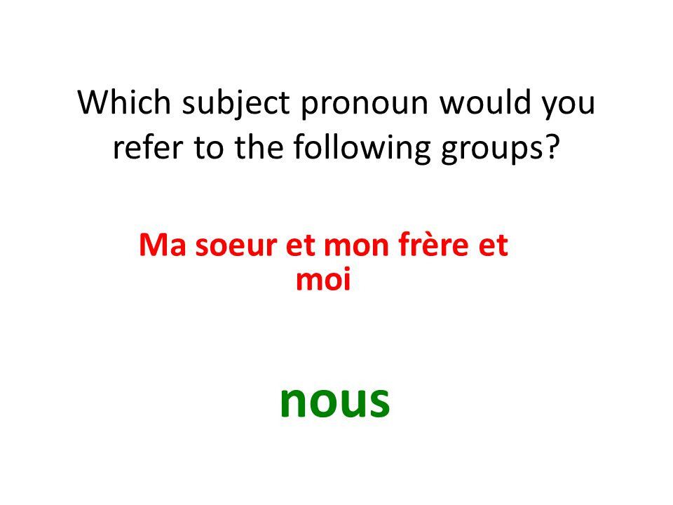 Which subject pronoun would you refer to the following groups? Ma soeur et mon frère et moi nous