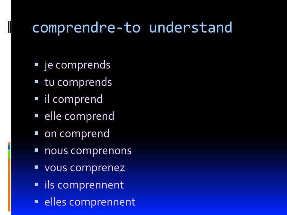 comprendre-to understand je comprends tu comprends il comprend elle comprend on comprend nous comprenons vous comprenez ils comprennent elles comprennent