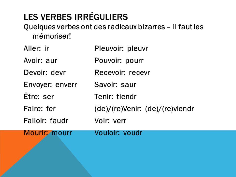 LES VERBES IRRÉGULIERS Quelques verbes ont des radicaux bizarres – il faut les mémoriser! Aller: irPleuvoir: pleuvr Avoir: aurPouvoir: pourr Devoir: d