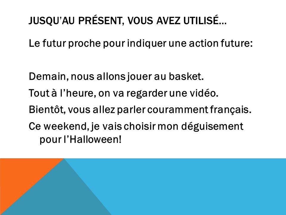 JUSQUAU PRÉSENT, VOUS AVEZ UTILISÉ… Le futur proche pour indiquer une action future: Demain, nous allons jouer au basket. Tout à lheure, on va regarde