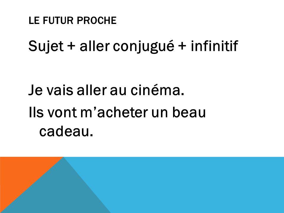 LE FUTUR PROCHE Sujet + aller conjugué + infinitif Je vais aller au cinéma. Ils vont macheter un beau cadeau.