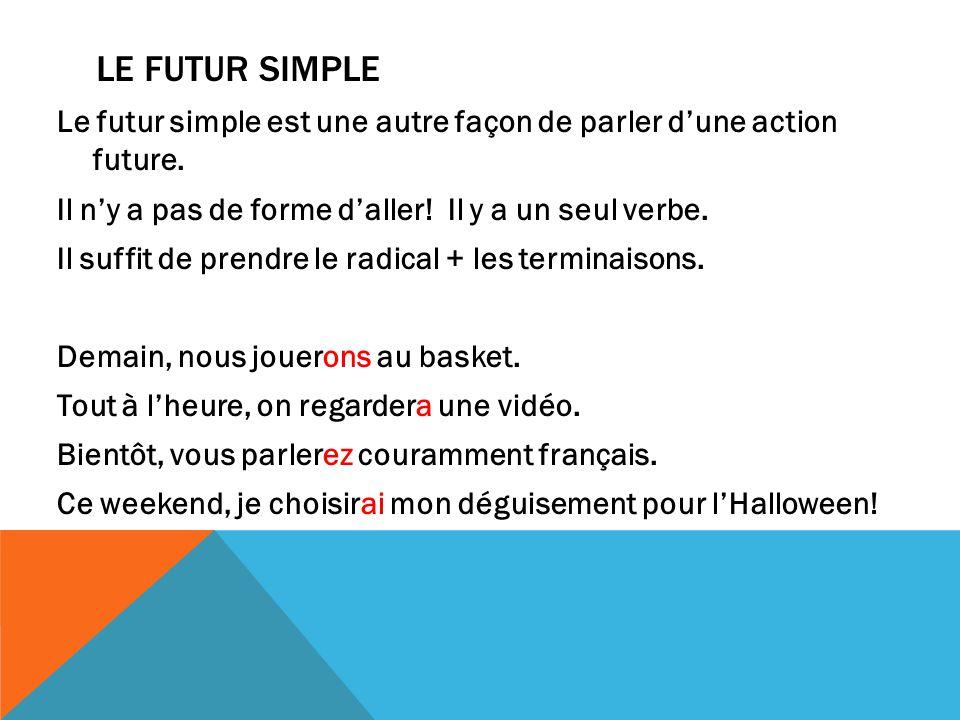 LE FUTUR SIMPLE Le futur simple est une autre façon de parler dune action future. Il ny a pas de forme daller! Il y a un seul verbe. Il suffit de pren