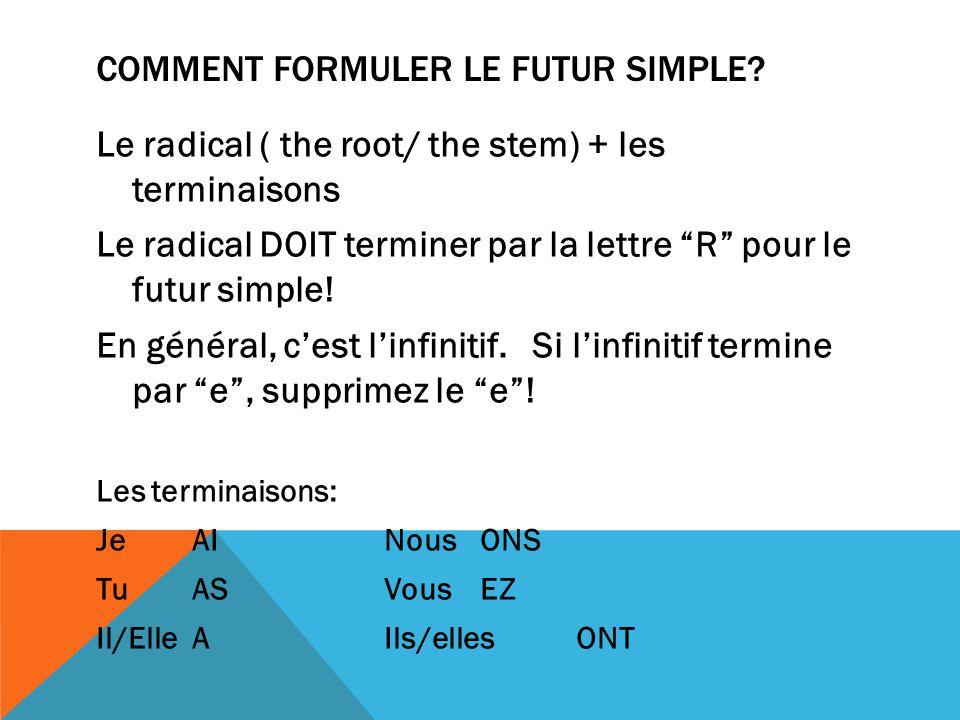 COMMENT FORMULER LE FUTUR SIMPLE? Le radical ( the root/ the stem) + les terminaisons Le radical DOIT terminer par la lettre R pour le futur simple! E