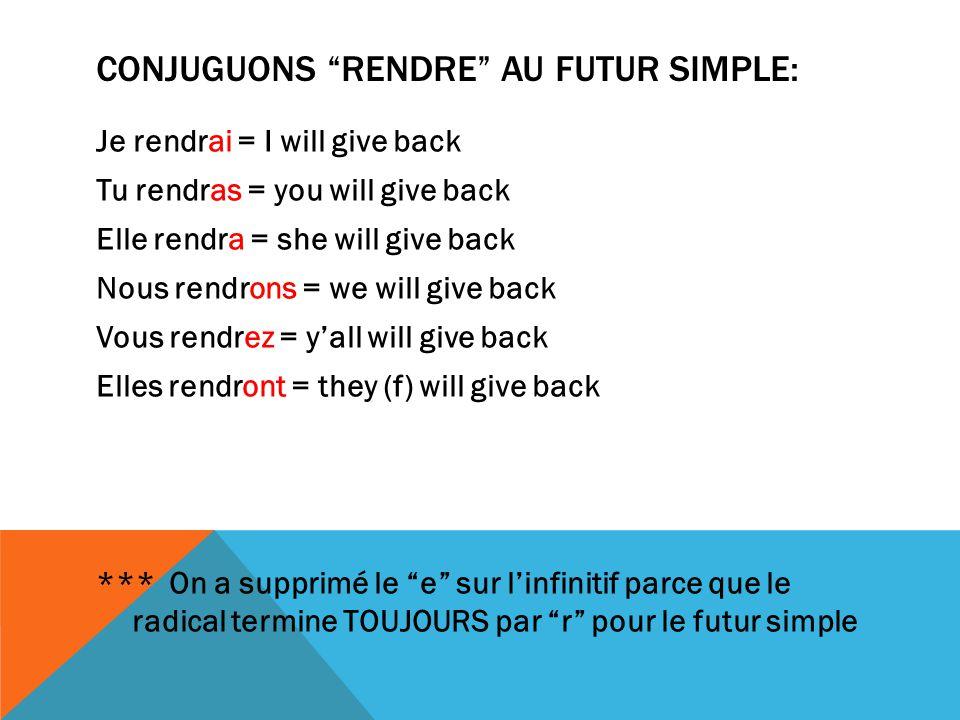 CONJUGUONS RENDRE AU FUTUR SIMPLE: Je rendrai = I will give back Tu rendras = you will give back Elle rendra = she will give back Nous rendrons = we w