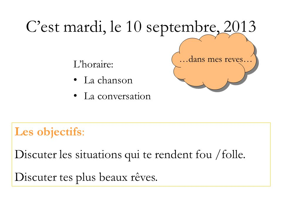 Cest mardi, le 10 septembre, 2013 Lhoraire: La chanson La conversation Les objectifs: Discuter les situations qui te rendent fou /folle.