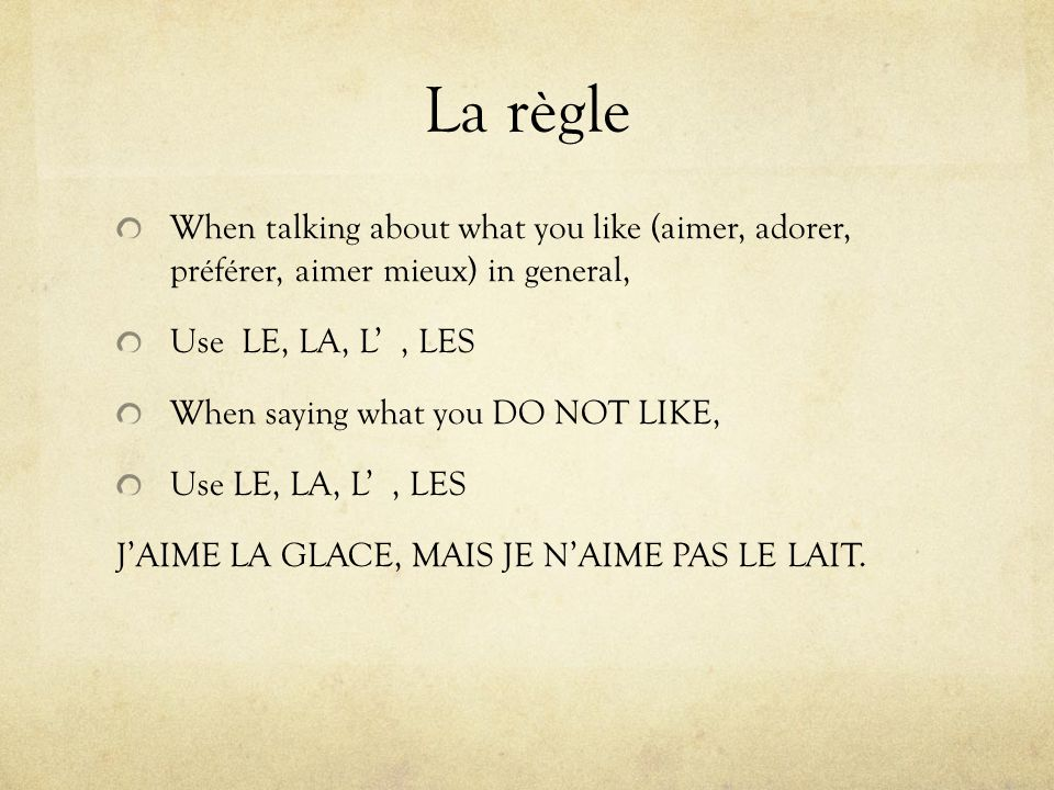 La règle When talking about what you like (aimer, adorer, préférer, aimer mieux) in general, Use LE, LA, L, LES When saying what you DO NOT LIKE, Use LE, LA, L, LES JAIME LA GLACE, MAIS JE NAIME PAS LE LAIT.
