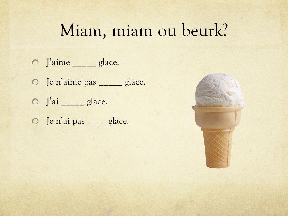Miam, miam ou beurk.Jaime _____ glace. Je naime pas _____ glace.
