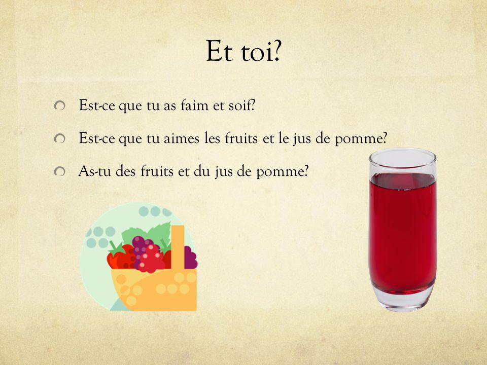 Et toi.Est-ce que tu as faim et soif. Est-ce que tu aimes les fruits et le jus de pomme.